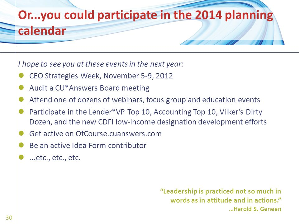 I hope to see you at these events in the next year: CEO Strategies Week, November 5-9, 2012 Audit a CU*Answers Board meeting Attend one of dozens of webinars, focus group and education events Participate in the Lender*VP Top 10, Accounting Top 10, Vilker's Dirty Dozen, and the new CDFI low-income designation development efforts Get active on OfCourse.cuanswers.com Be an active Idea Form contributor...etc., etc., etc.