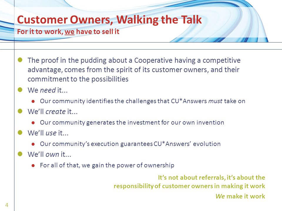 Customer Owners, Walking the Talk For it to work, we have to sell it The proof in the pudding about a Cooperative having a competitive advantage, comes from the spirit of its customer owners, and their commitment to the possibilities We need it...