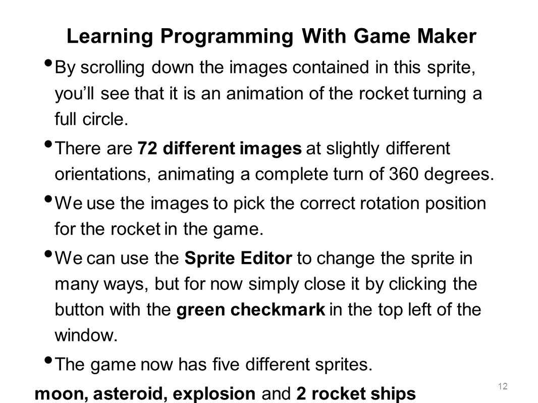 Learning Programming With Game Maker By scrolling down the images contained in this sprite, you'll see that it is an animation of the rocket turning a