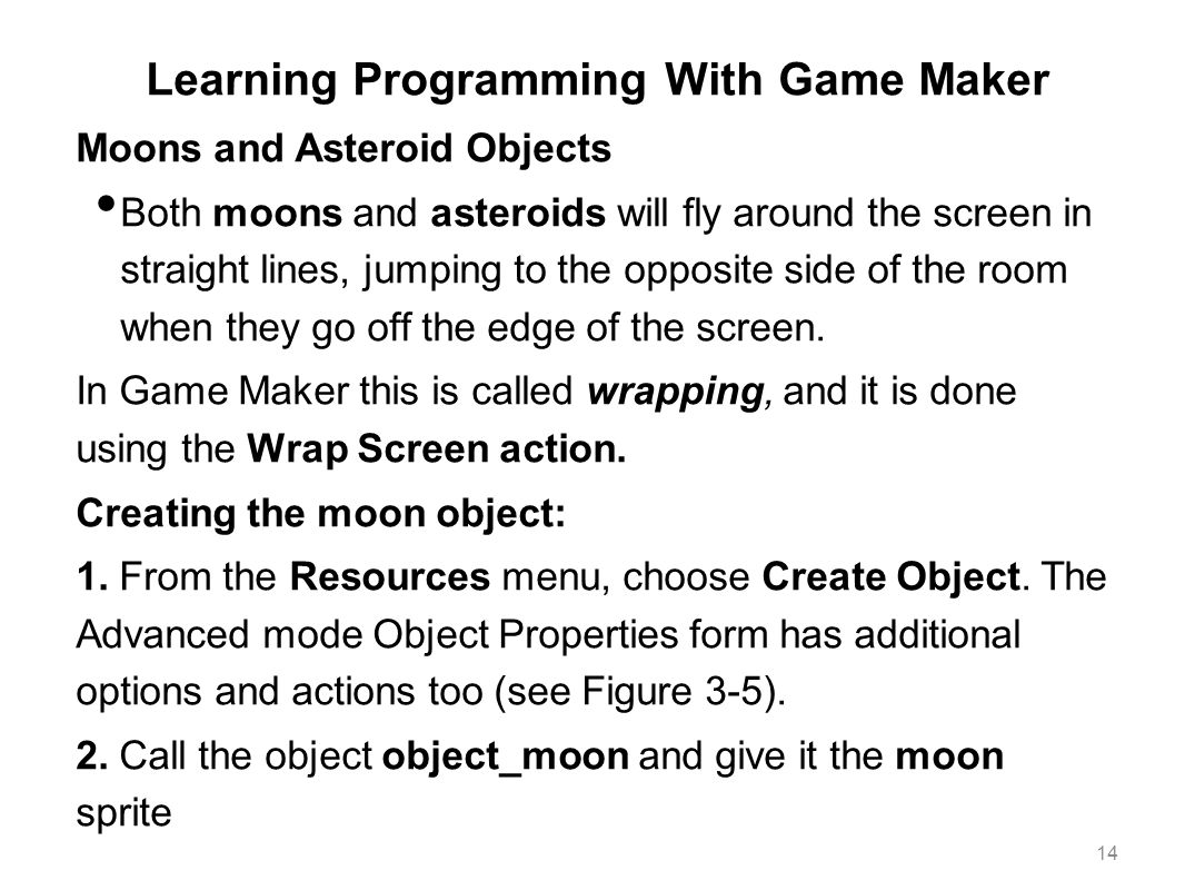 Learning Programming With Game Maker Moons and Asteroid Objects Both moons and asteroids will fly around the screen in straight lines, jumping to the