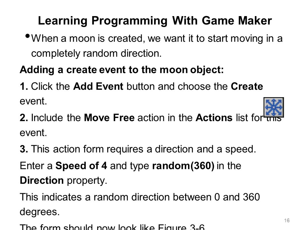 Learning Programming With Game Maker When a moon is created, we want it to start moving in a completely random direction. Adding a create event to the