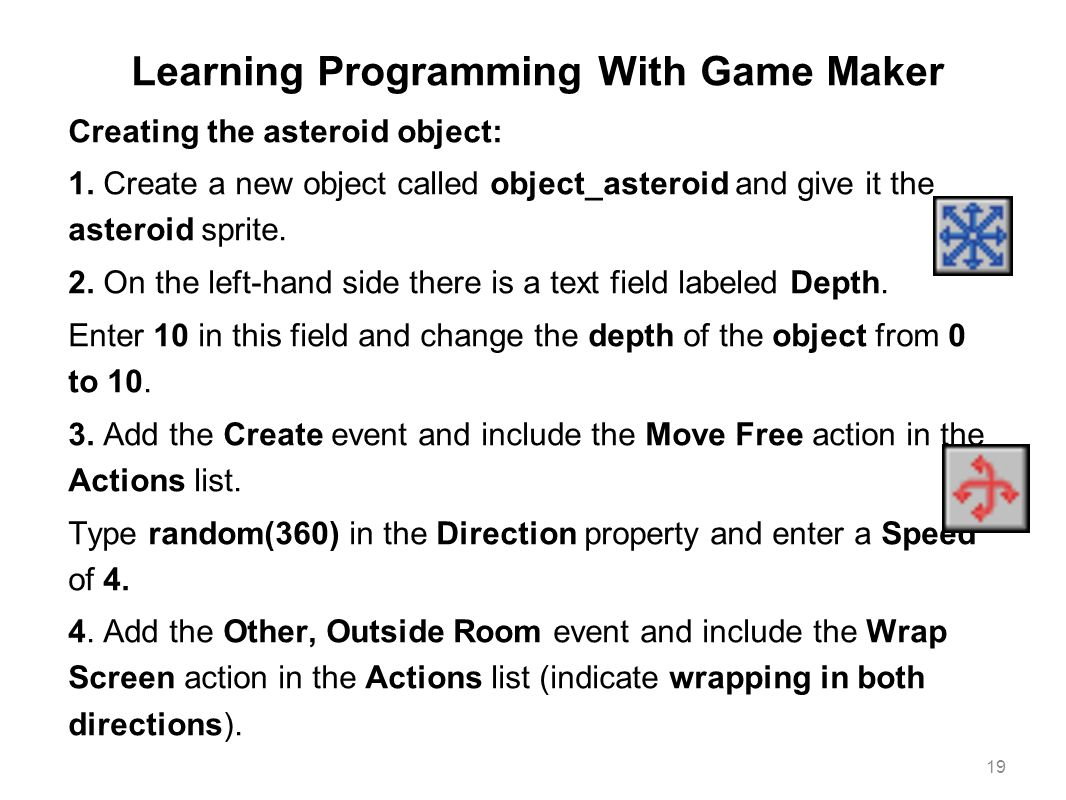 Learning Programming With Game Maker Creating the asteroid object: 1. Create a new object called object_asteroid and give it the asteroid sprite. 2. O