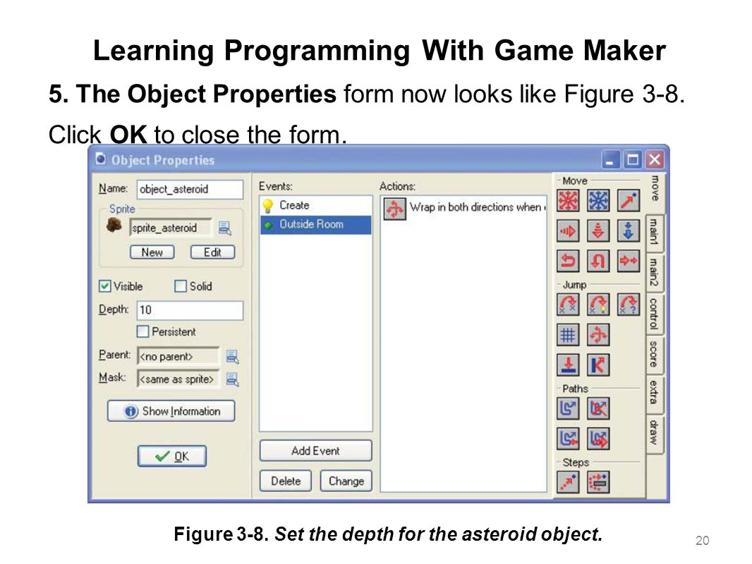 Learning Programming With Game Maker 5. The Object Properties form now looks like Figure 3-8. Click OK to close the form. 20 Figure 3-8. Set the depth