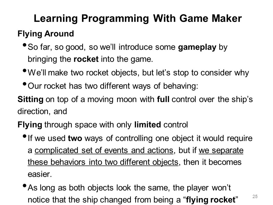 Learning Programming With Game Maker Flying Around So far, so good, so we'll introduce some gameplay by bringing the rocket into the game. We'll make