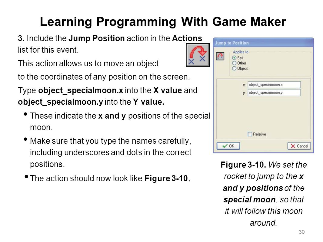 Learning Programming With Game Maker 3. Include the Jump Position action in the Actions list for this event. This action allows us to move an object t