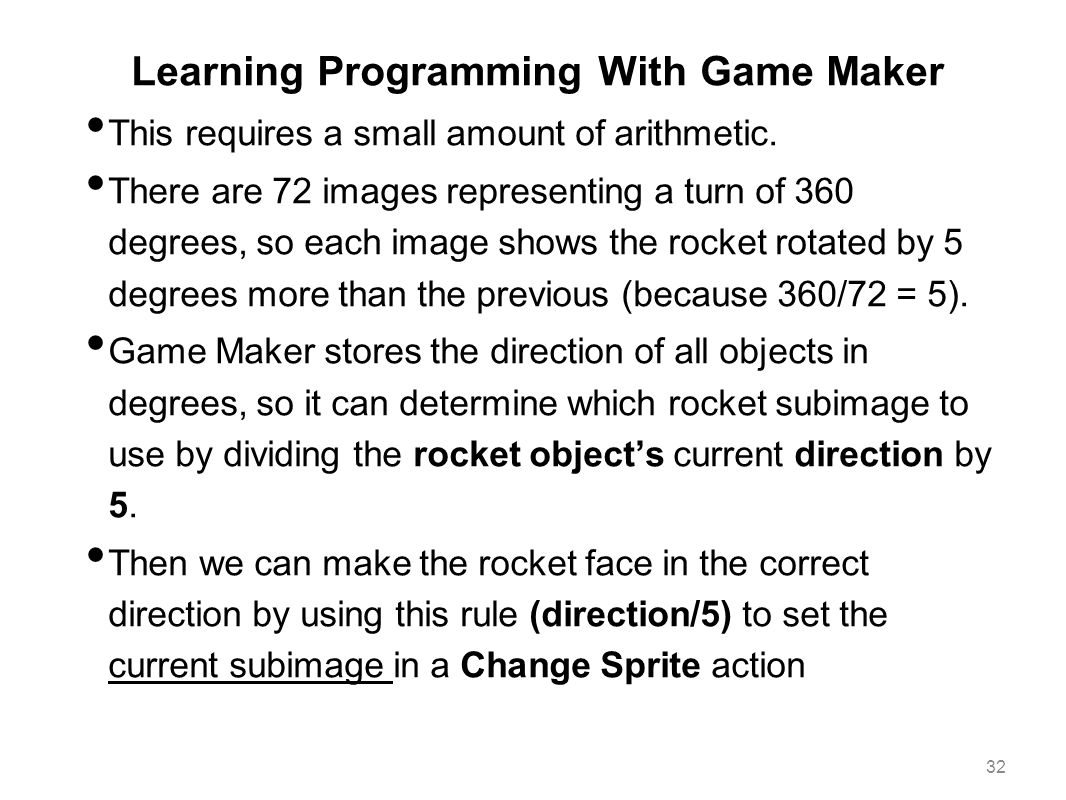 Learning Programming With Game Maker This requires a small amount of arithmetic. There are 72 images representing a turn of 360 degrees, so each image