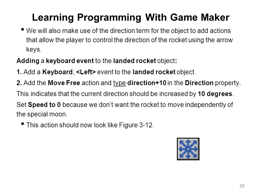 Learning Programming With Game Maker We will also make use of the direction term for the object to add actions that allow the player to control the di