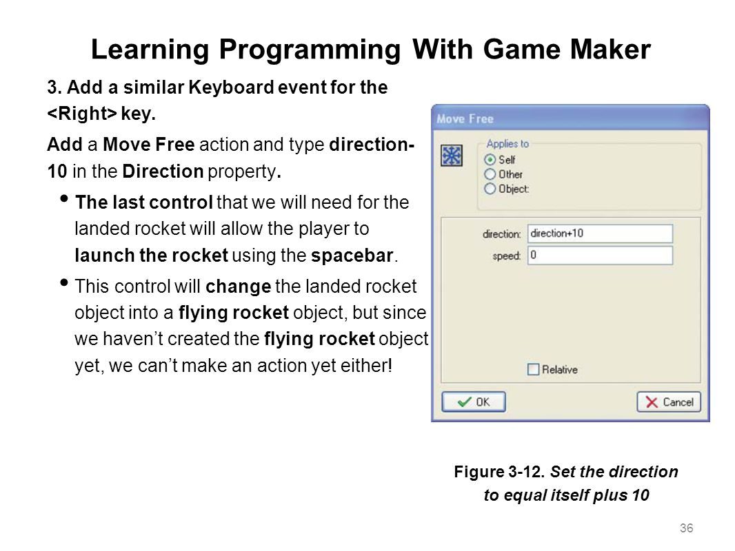 Learning Programming With Game Maker 3. Add a similar Keyboard event for the key. Add a Move Free action and type direction- 10 in the Direction prope