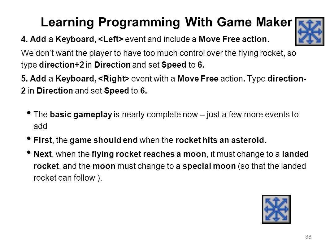 Learning Programming With Game Maker 4. Add a Keyboard, event and include a Move Free action. We don't want the player to have too much control over t