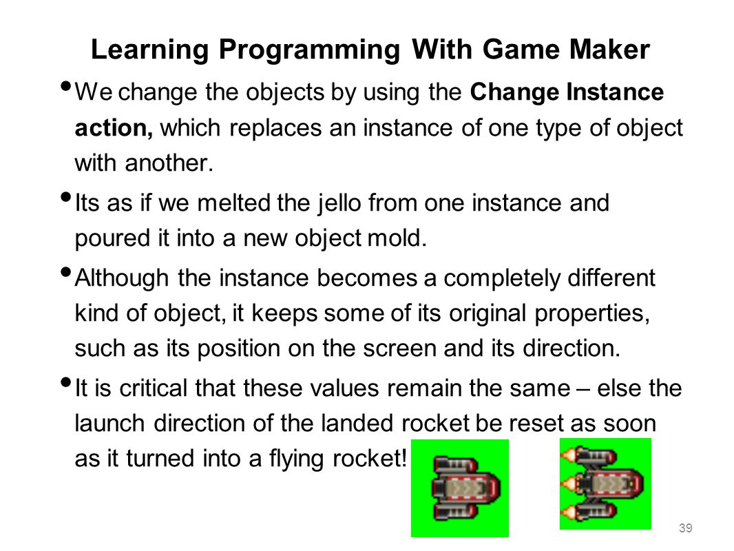 Learning Programming With Game Maker We change the objects by using the Change Instance action, which replaces an instance of one type of object with