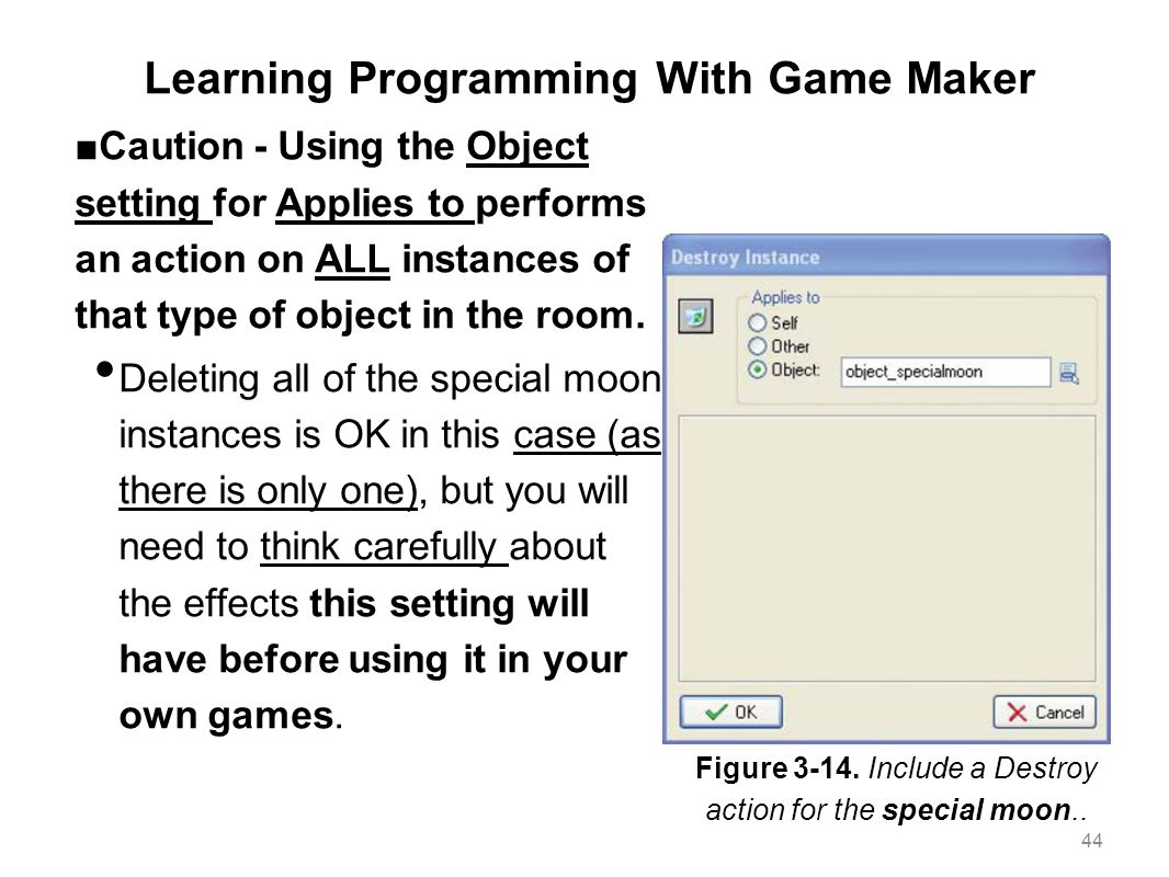 Learning Programming With Game Maker ■Caution - Using the Object setting for Applies to performs an action on ALL instances of that type of object in