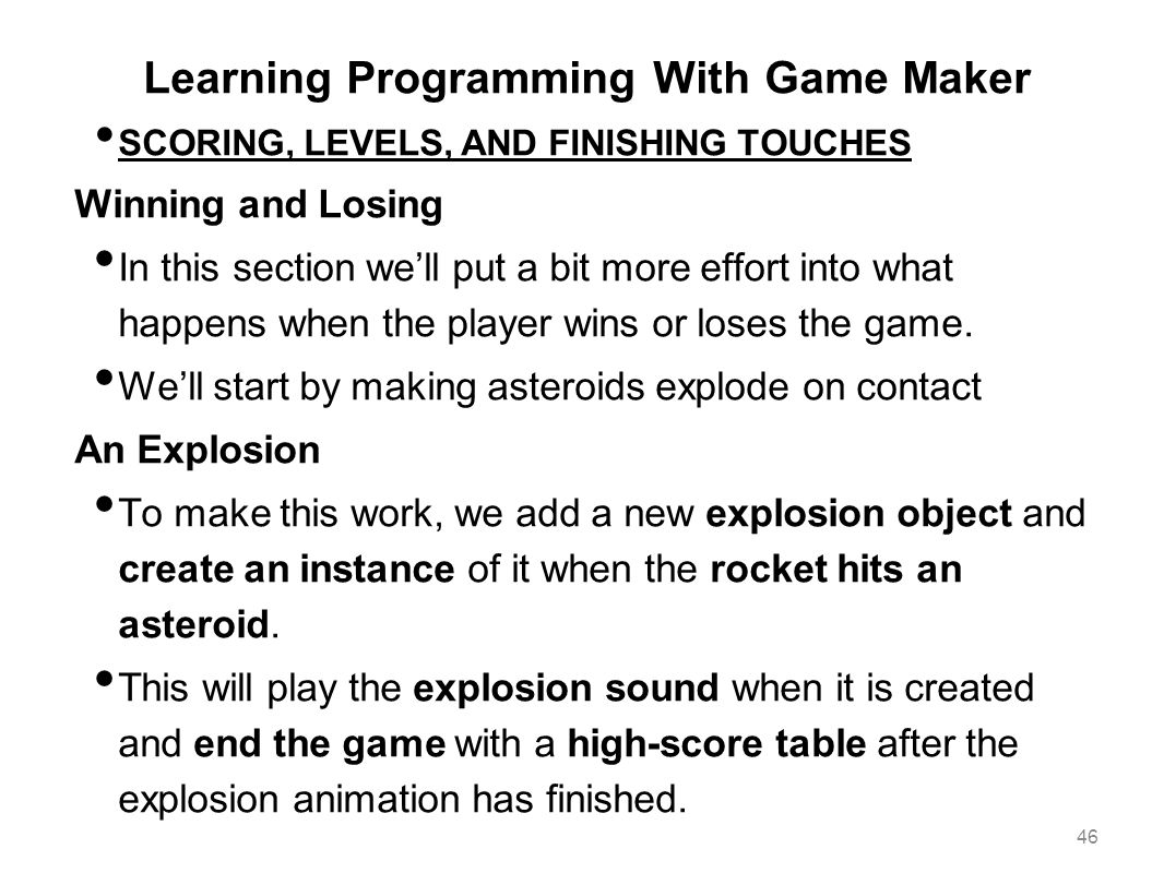 Learning Programming With Game Maker SCORING, LEVELS, AND FINISHING TOUCHES Winning and Losing In this section we'll put a bit more effort into what h
