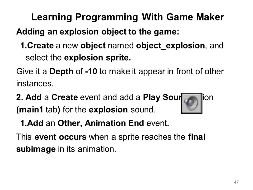 Learning Programming With Game Maker Adding an explosion object to the game: 1. Create a new object named object_explosion, and select the explosion s