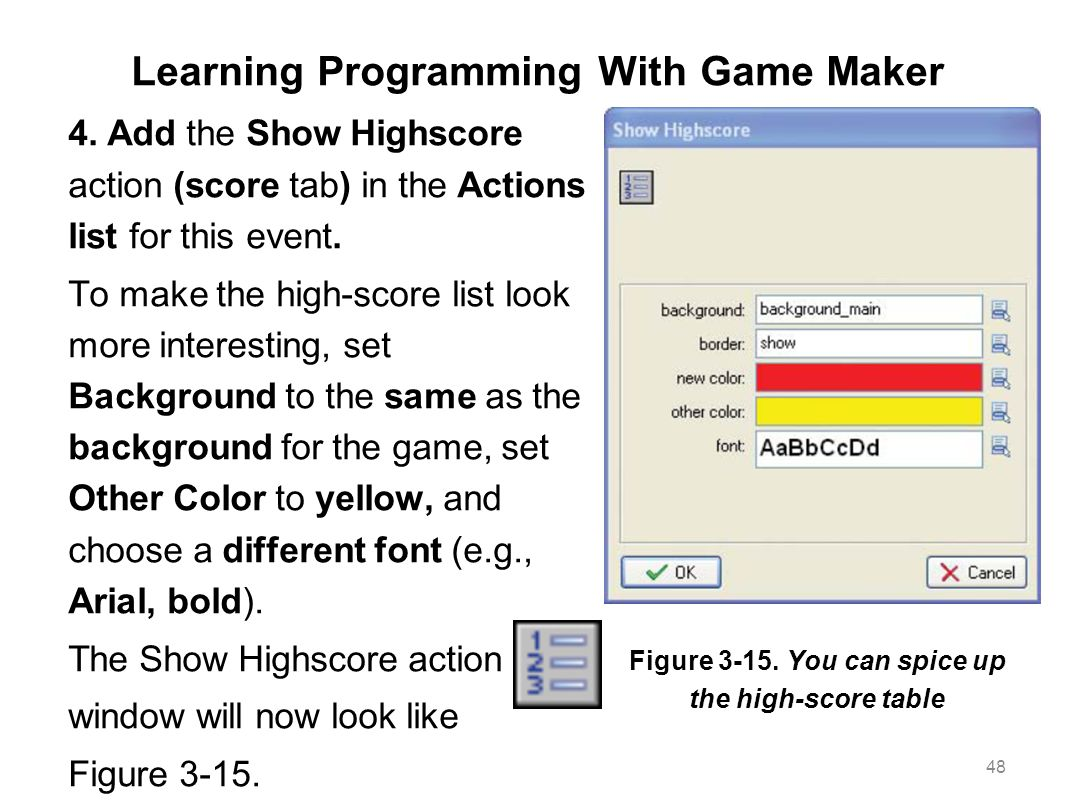 Learning Programming With Game Maker 4. Add the Show Highscore action (score tab) in the Actions list for this event. To make the high-score list look