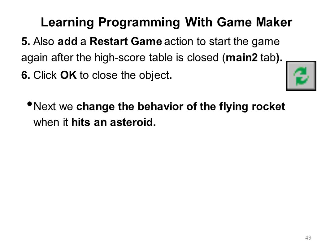 Learning Programming With Game Maker 5. Also add a Restart Game action to start the game again after the high-score table is closed (main2 tab). 6. Cl