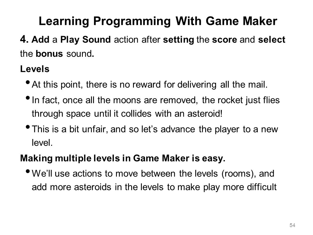 Learning Programming With Game Maker 4. Add a Play Sound action after setting the score and select the bonus sound. Levels At this point, there is no