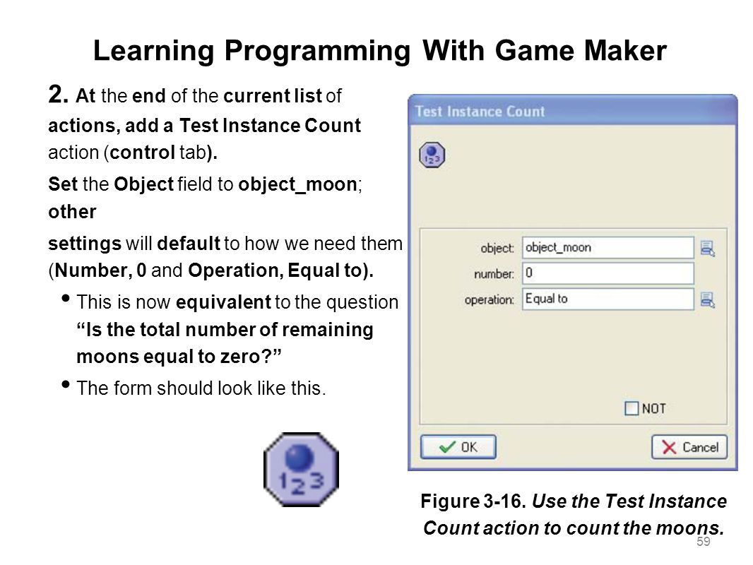 Learning Programming With Game Maker 2. At the end of the current list of actions, add a Test Instance Count action (control tab). Set the Object fiel