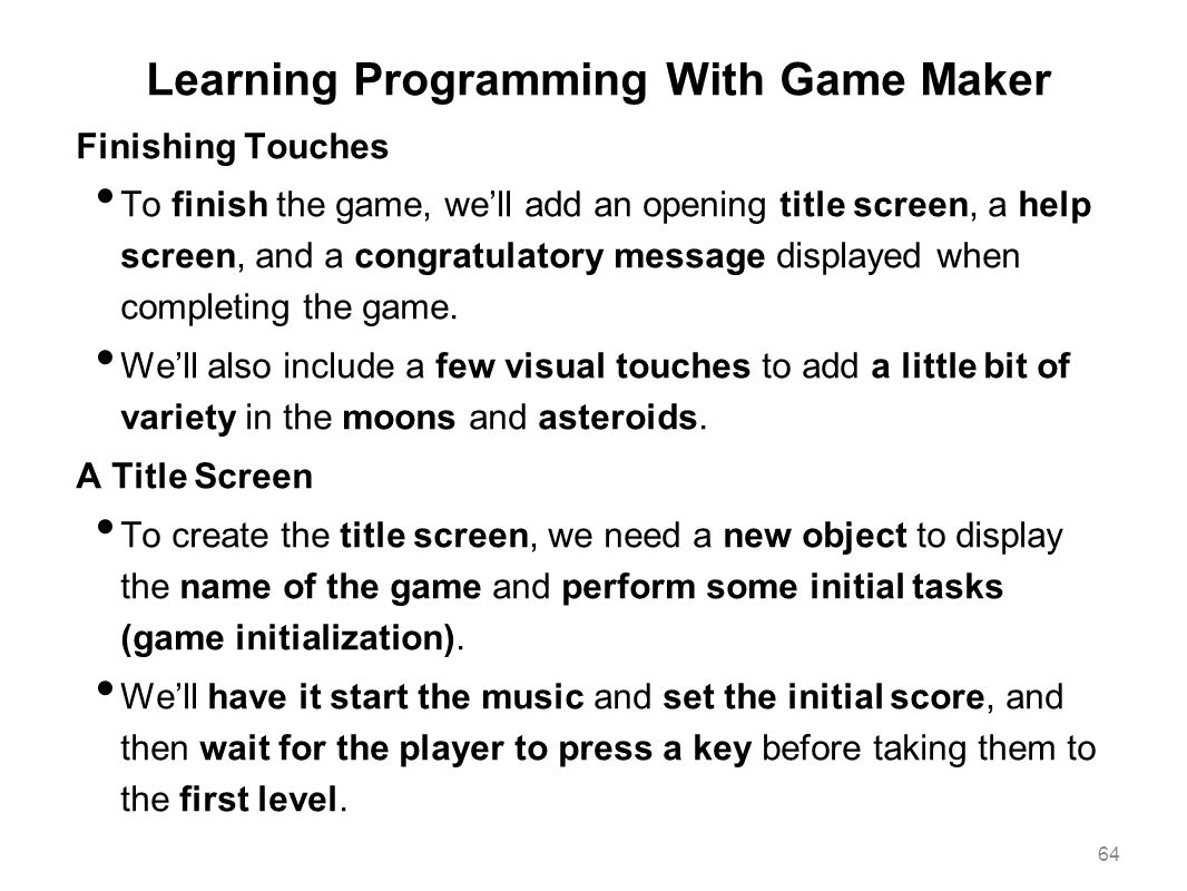 Learning Programming With Game Maker Finishing Touches To finish the game, we'll add an opening title screen, a help screen, and a congratulatory mess