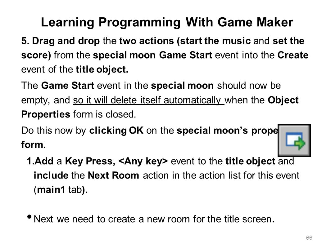 Learning Programming With Game Maker 5. Drag and drop the two actions (start the music and set the score) from the special moon Game Start event into