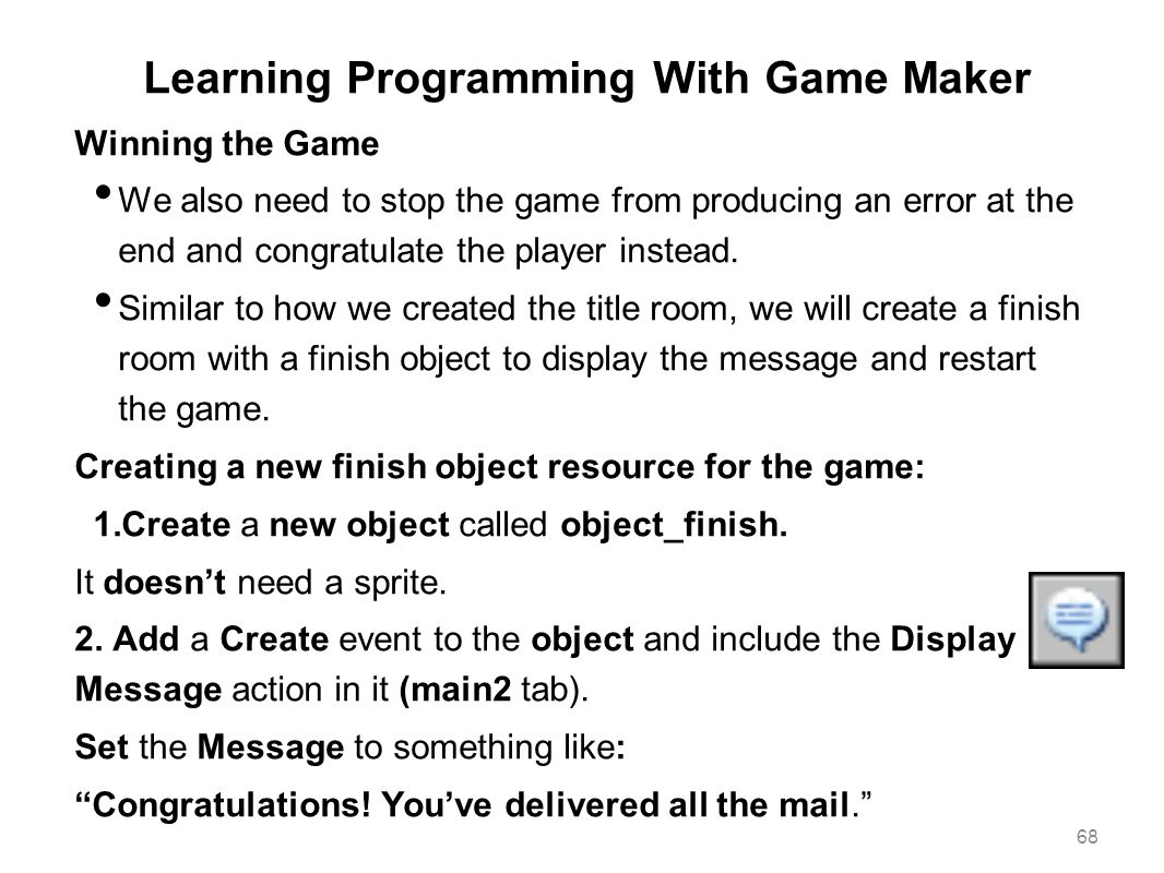 Learning Programming With Game Maker Winning the Game We also need to stop the game from producing an error at the end and congratulate the player ins