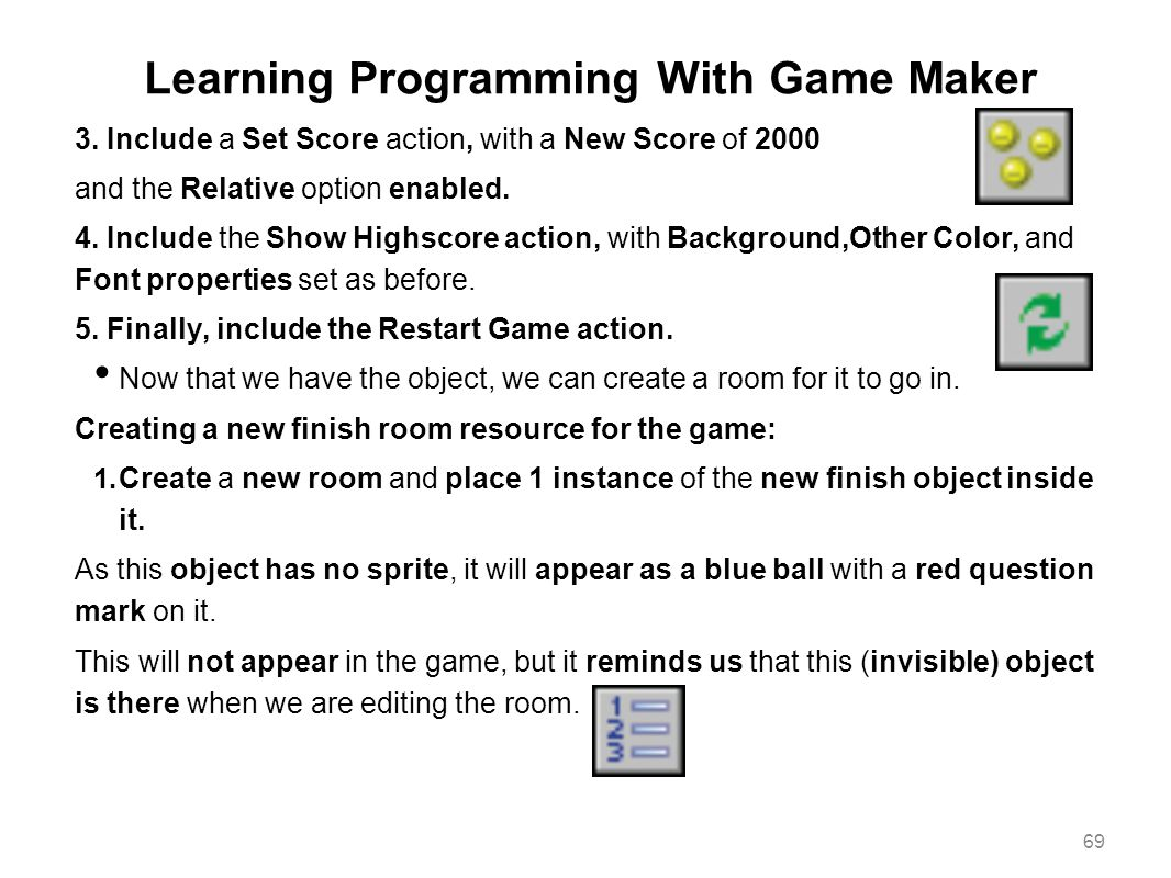 Learning Programming With Game Maker 3. Include a Set Score action, with a New Score of 2000 and the Relative option enabled. 4. Include the Show High