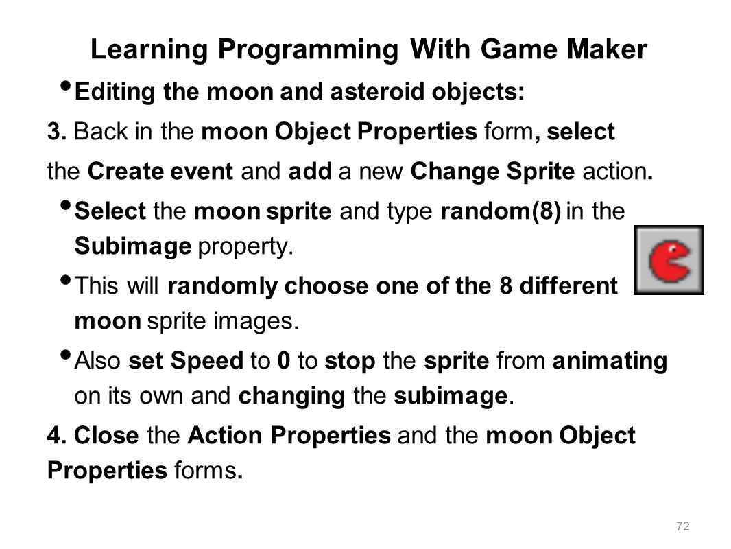 Learning Programming With Game Maker Editing the moon and asteroid objects: 3. Back in the moon Object Properties form, select the Create event and ad