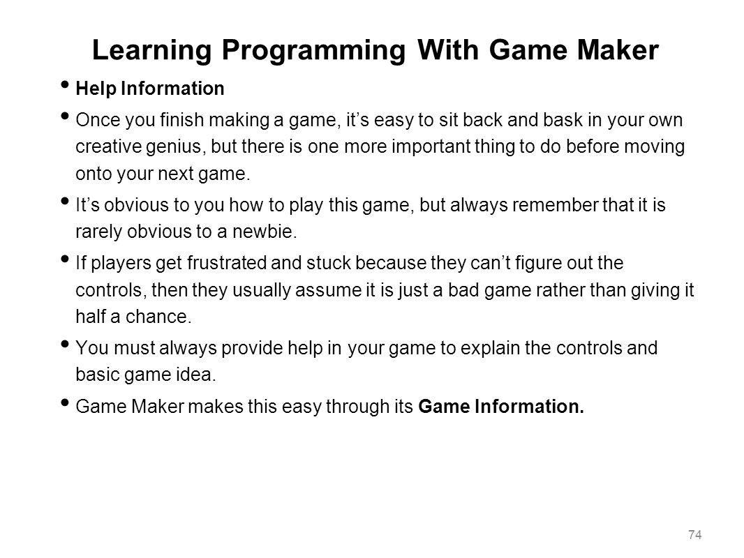 Learning Programming With Game Maker Help Information Once you finish making a game, it's easy to sit back and bask in your own creative genius, but t