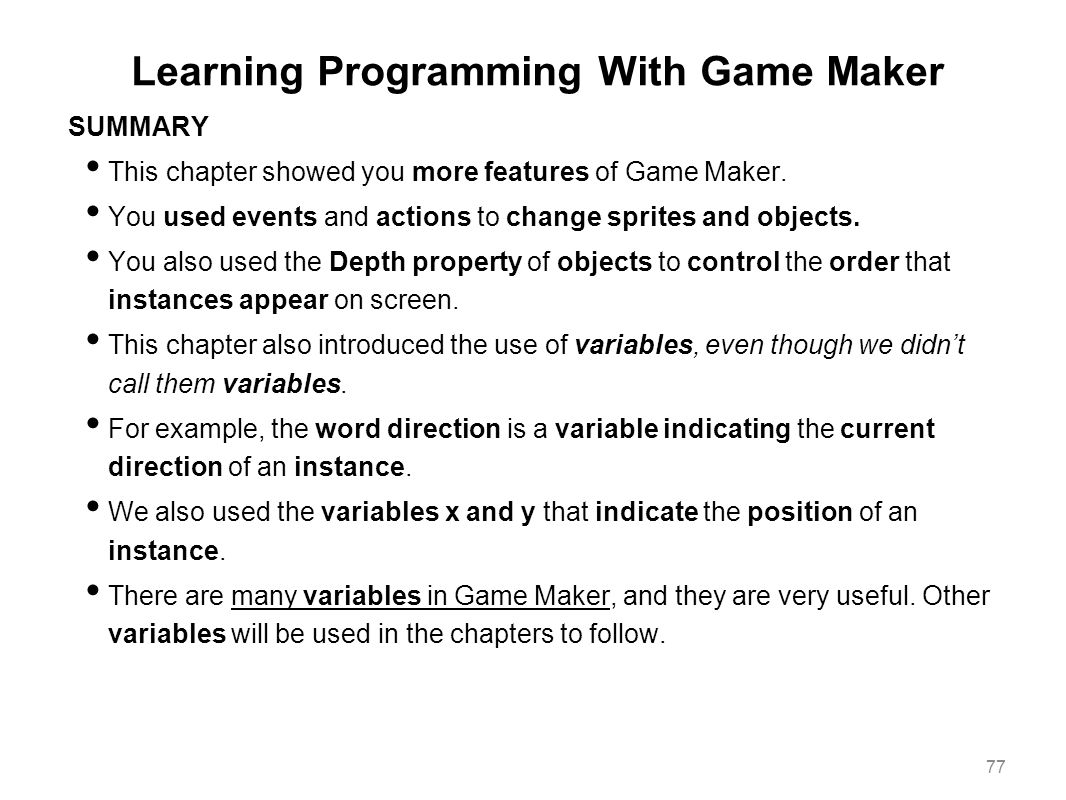 Learning Programming With Game Maker SUMMARY This chapter showed you more features of Game Maker. You used events and actions to change sprites and ob