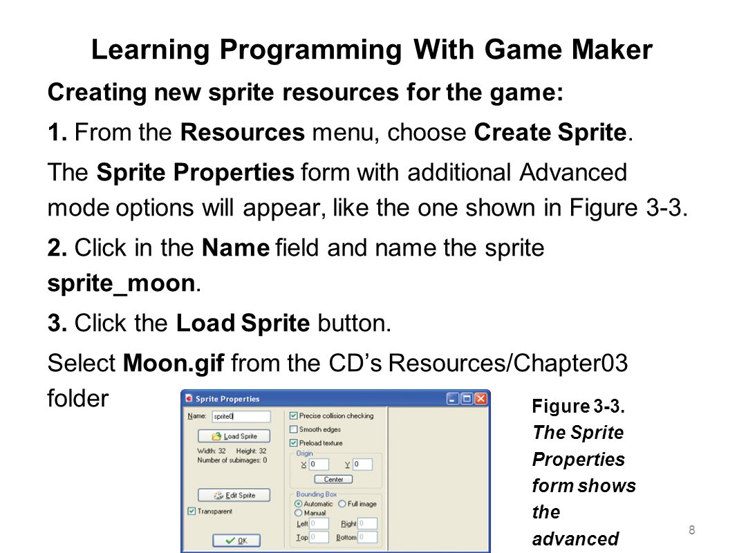 Learning Programming With Game Maker Creating new sprite resources for the game: 1. From the Resources menu, choose Create Sprite. The Sprite Properti