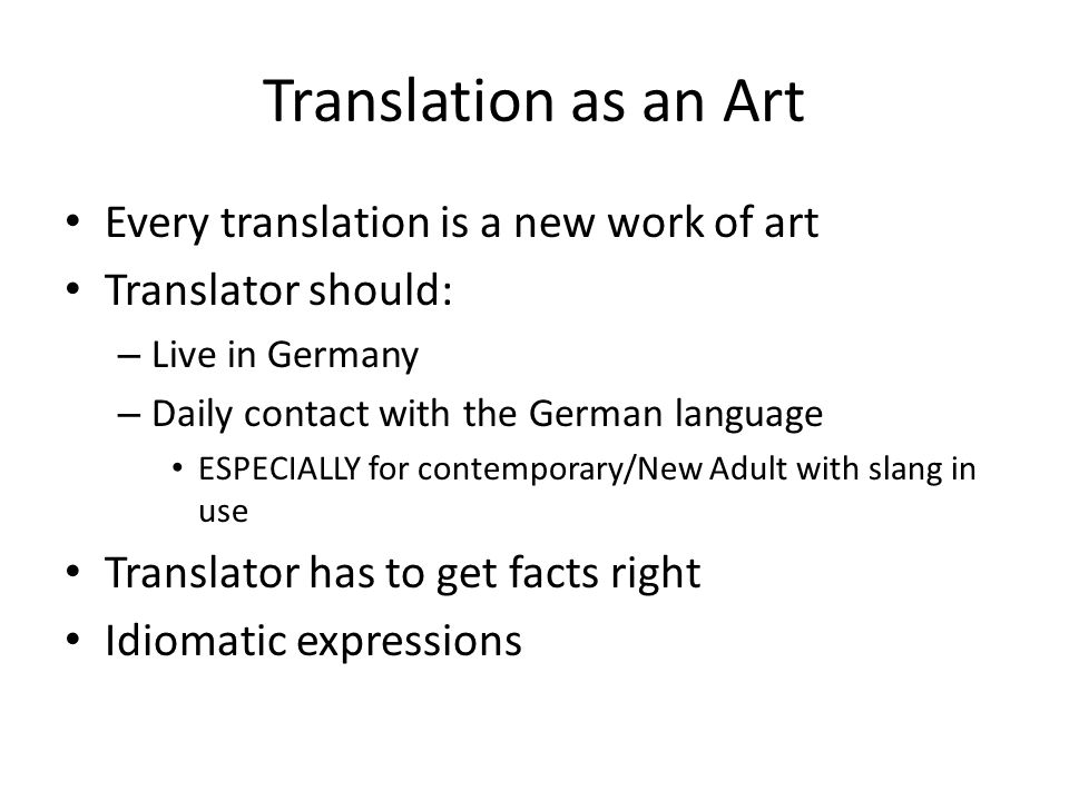 Translation as an Art Every translation is a new work of art Translator should: – Live in Germany – Daily contact with the German language ESPECIALLY for contemporary/New Adult with slang in use Translator has to get facts right Idiomatic expressions