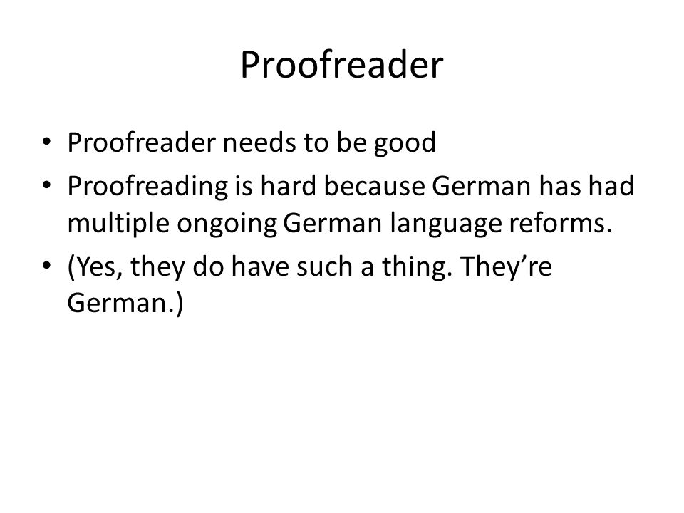 Proofreader Proofreader needs to be good Proofreading is hard because German has had multiple ongoing German language reforms.