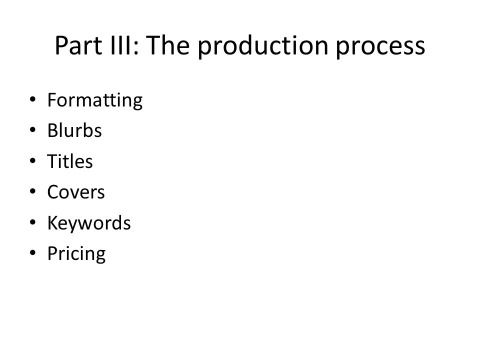 Part III: The production process Formatting Blurbs Titles Covers Keywords Pricing