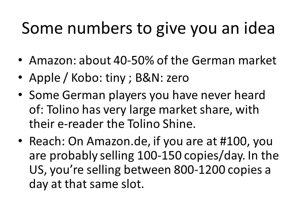 Some numbers to give you an idea Amazon: about 40-50% of the German market Apple / Kobo: tiny ; B&N: zero Some German players you have never heard of: Tolino has very large market share, with their e-reader the Tolino Shine.