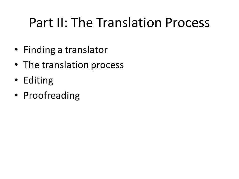 Part II: The Translation Process Finding a translator The translation process Editing Proofreading