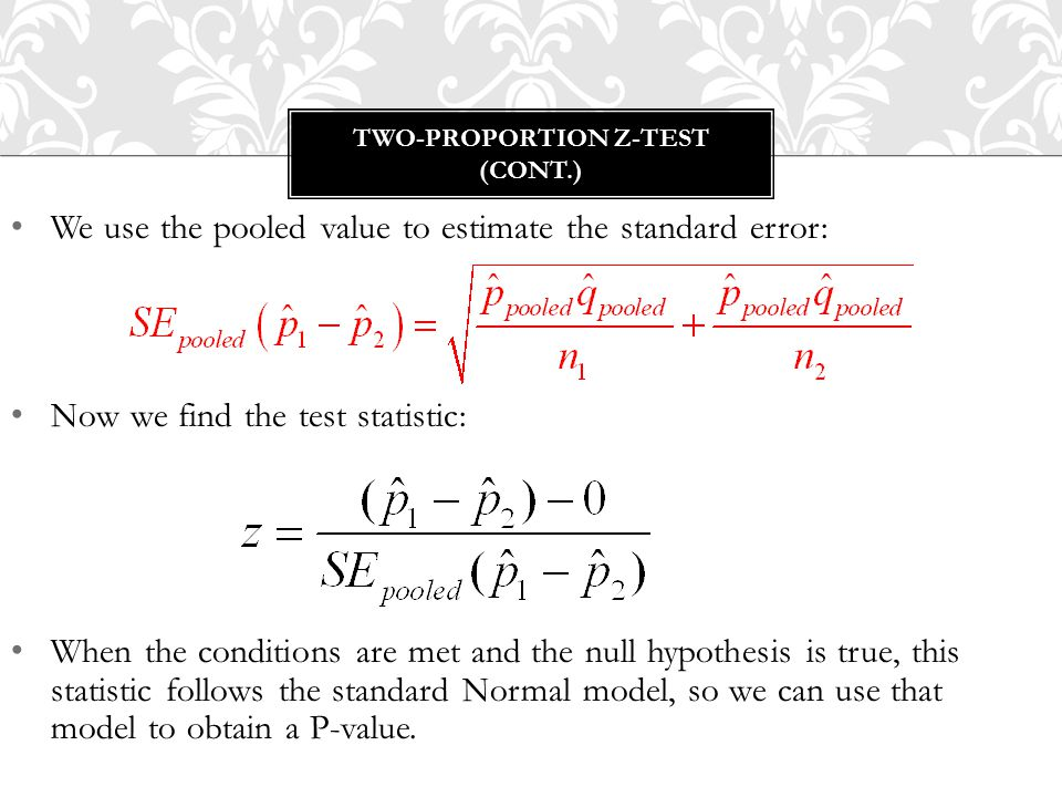 We use the pooled value to estimate the standard error: Now we find the test statistic: When the conditions are met and the null hypothesis is true, this statistic follows the standard Normal model, so we can use that model to obtain a P-value.