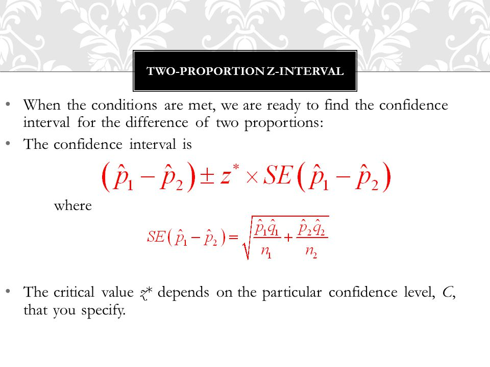 When the conditions are met, we are ready to find the confidence interval for the difference of two proportions: The confidence interval is where The critical value z* depends on the particular confidence level, C, that you specify.