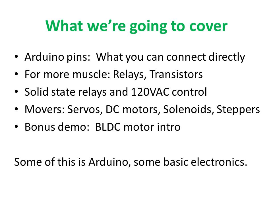 What we're going to cover Arduino pins: What you can connect directly For more muscle: Relays, Transistors Solid state relays and 120VAC control Movers: Servos, DC motors, Solenoids, Steppers Bonus demo: BLDC motor intro Some of this is Arduino, some basic electronics.