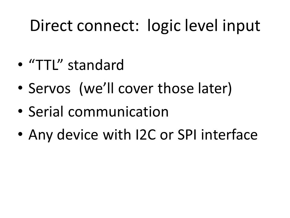 """Direct connect: logic level input """"TTL"""" standard Servos (we'll cover those later) Serial communication Any device with I2C or SPI interface"""