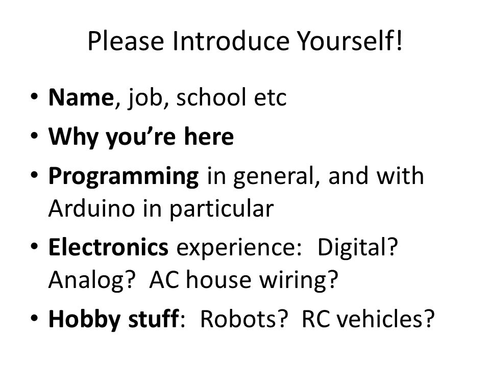 Please Introduce Yourself! Name, job, school etc Why you're here Programming in general, and with Arduino in particular Electronics experience: Digita