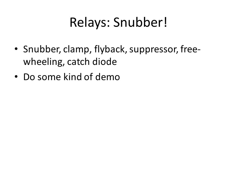 Relays: Snubber! Snubber, clamp, flyback, suppressor, free- wheeling, catch diode Do some kind of demo