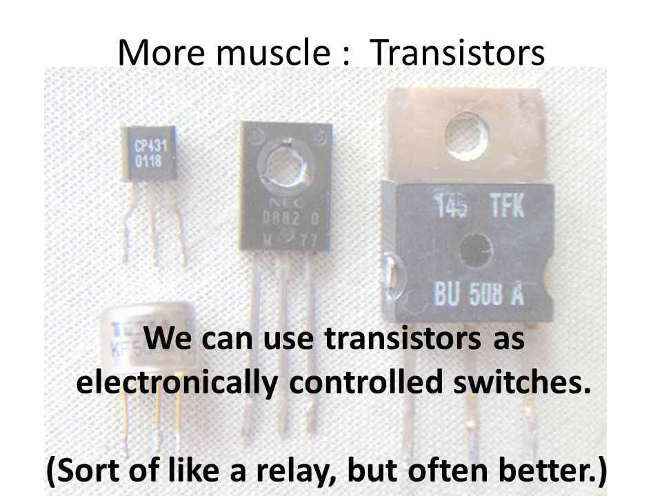 More muscle : Transistors We can use transistors as electronically controlled switches.
