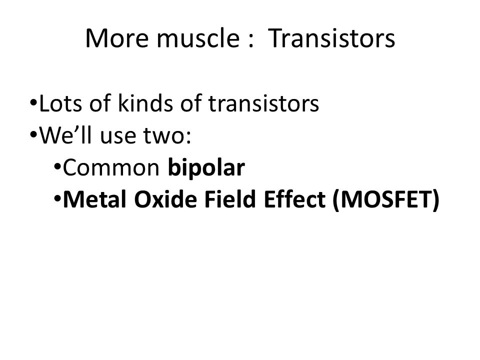 More muscle : Transistors Lots of kinds of transistors We'll use two: Common bipolar Metal Oxide Field Effect (MOSFET)