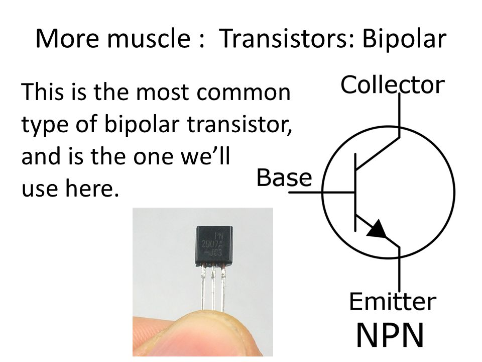 More muscle : Transistors: Bipolar This is the most common type of bipolar transistor, and is the one we'll use here.