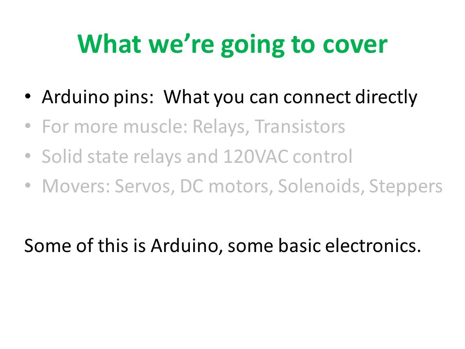 What we're going to cover Arduino pins: What you can connect directly For more muscle: Relays, Transistors Solid state relays and 120VAC control Mover
