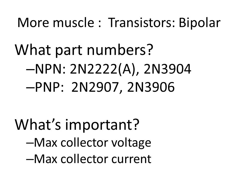 More muscle : Transistors: Bipolar What part numbers? – NPN: 2N2222(A), 2N3904 – PNP: 2N2907, 2N3906 What's important? – Max collector voltage – Max c