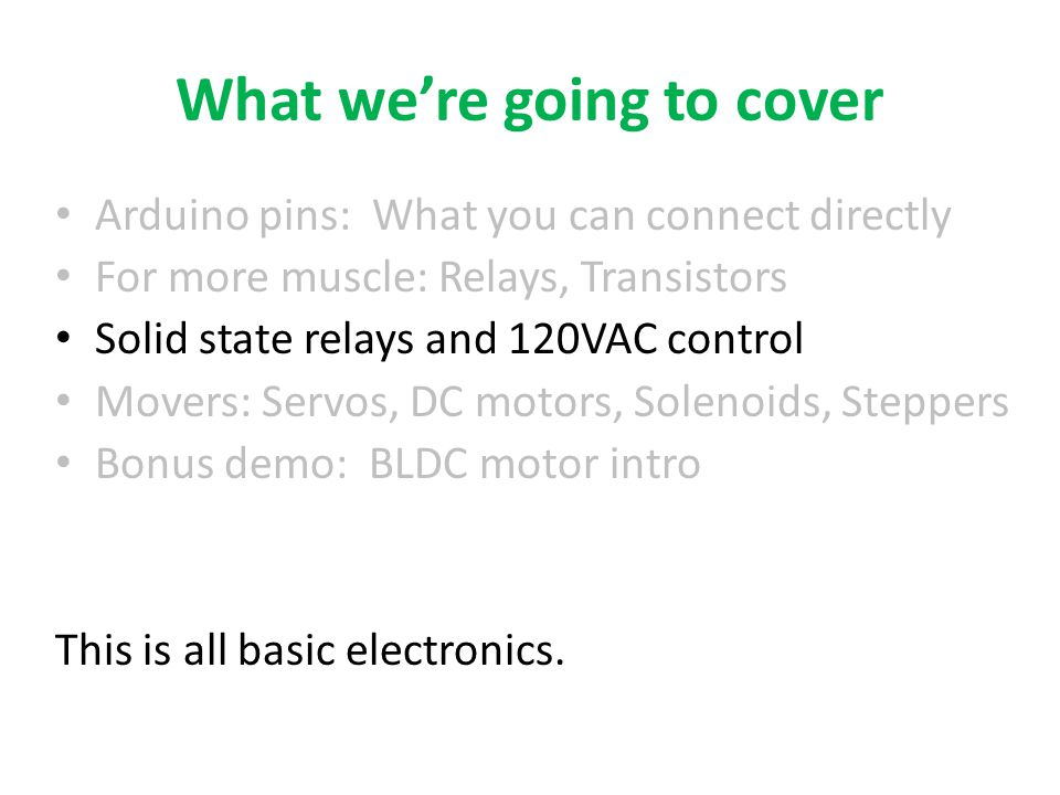 What we're going to cover Arduino pins: What you can connect directly For more muscle: Relays, Transistors Solid state relays and 120VAC control Movers: Servos, DC motors, Solenoids, Steppers Bonus demo: BLDC motor intro This is all basic electronics.