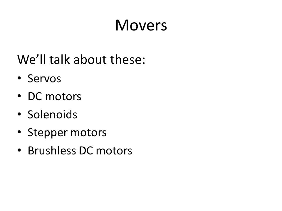 Movers We'll talk about these: Servos DC motors Solenoids Stepper motors Brushless DC motors