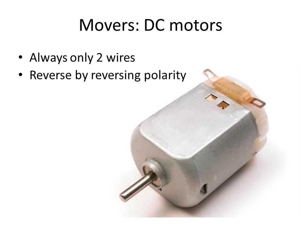 Movers: DC motors Always only 2 wires Reverse by reversing polarity