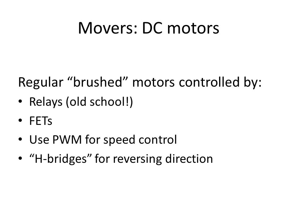 """Movers: DC motors Regular """"brushed"""" motors controlled by: Relays (old school!) FETs Use PWM for speed control """"H-bridges"""" for reversing direction"""