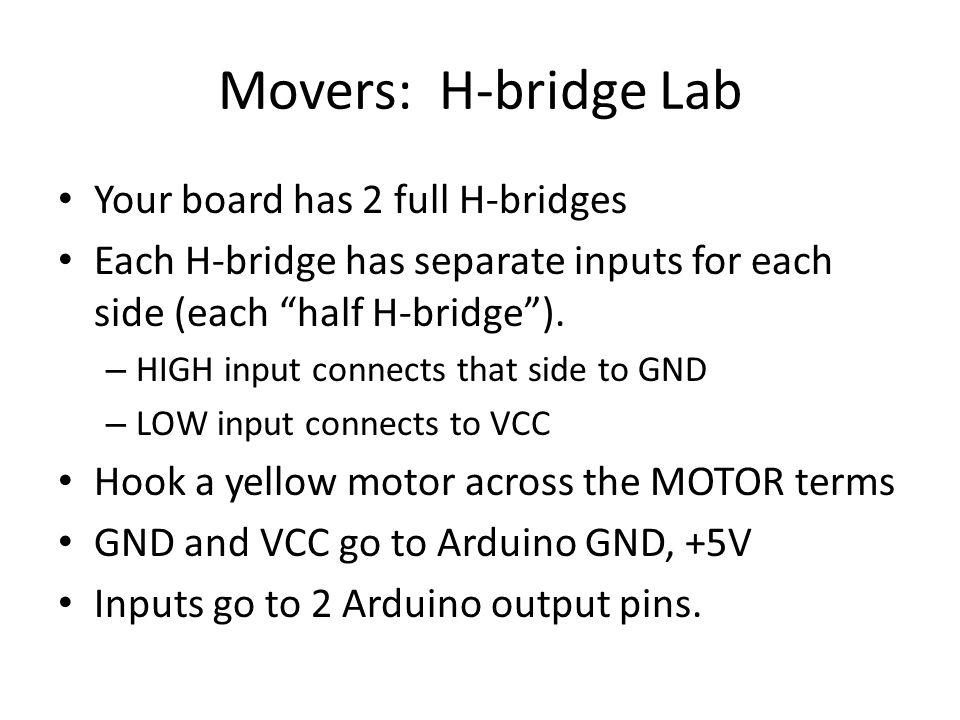 "Movers: H-bridge Lab Your board has 2 full H-bridges Each H-bridge has separate inputs for each side (each ""half H-bridge""). – HIGH input connects tha"